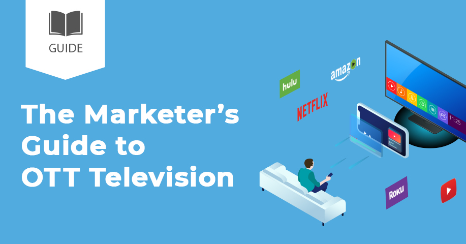 The Complete Guide to Over-the-Top (OTT) and Connected TV Marketing [Guide]